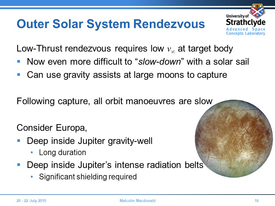 Outer Solar System Rendezvous Low-Thrust rendezvous requires low v ∞ at target body  Now even more difficult to slow-down with a solar sail  Can use gravity assists at large moons to capture Following capture, all orbit manoeuvres are slow Consider Europa,  Deep inside Jupiter gravity-well Long duration  Deep inside Jupiter's intense radiation belts Significant shielding required 20 - 22 July 201016Malcolm Macdonald