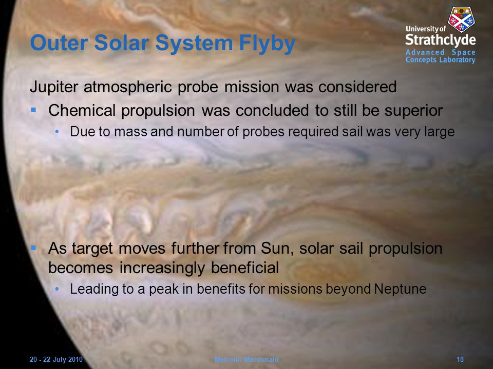 Outer Solar System Flyby Jupiter atmospheric probe mission was considered  Chemical propulsion was concluded to still be superior Due to mass and number of probes required sail was very large  As target moves further from Sun, solar sail propulsion becomes increasingly beneficial Leading to a peak in benefits for missions beyond Neptune 20 - 22 July 201018Malcolm Macdonald