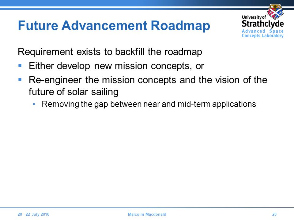 Future Advancement Roadmap Requirement exists to backfill the roadmap  Either develop new mission concepts, or  Re-engineer the mission concepts and the vision of the future of solar sailing Removing the gap between near and mid-term applications 20 - 22 July 201028Malcolm Macdonald