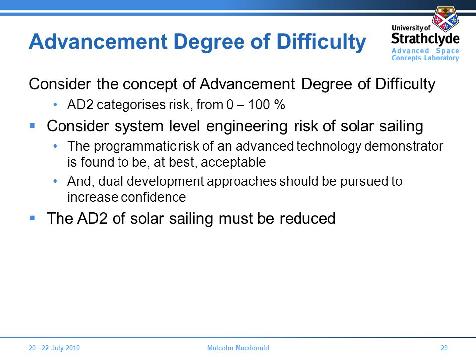 Advancement Degree of Difficulty Consider the concept of Advancement Degree of Difficulty AD2 categorises risk, from 0 – 100 %  Consider system level engineering risk of solar sailing The programmatic risk of an advanced technology demonstrator is found to be, at best, acceptable And, dual development approaches should be pursued to increase confidence  The AD2 of solar sailing must be reduced 20 - 22 July 201029Malcolm Macdonald