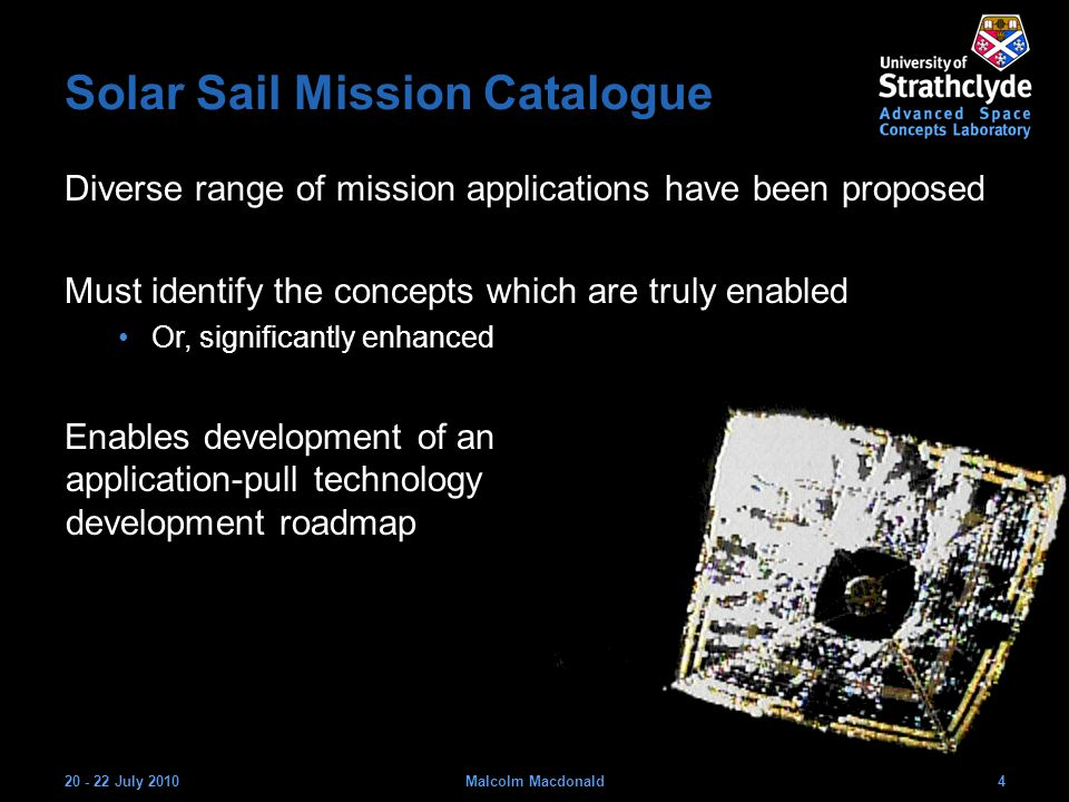 Solar Sail Mission Catalogue Diverse range of mission applications have been proposed Must identify the concepts which are truly enabled Or, significantly enhanced Enables development of an application-pull technology development roadmap 20 - 22 July 20104Malcolm Macdonald