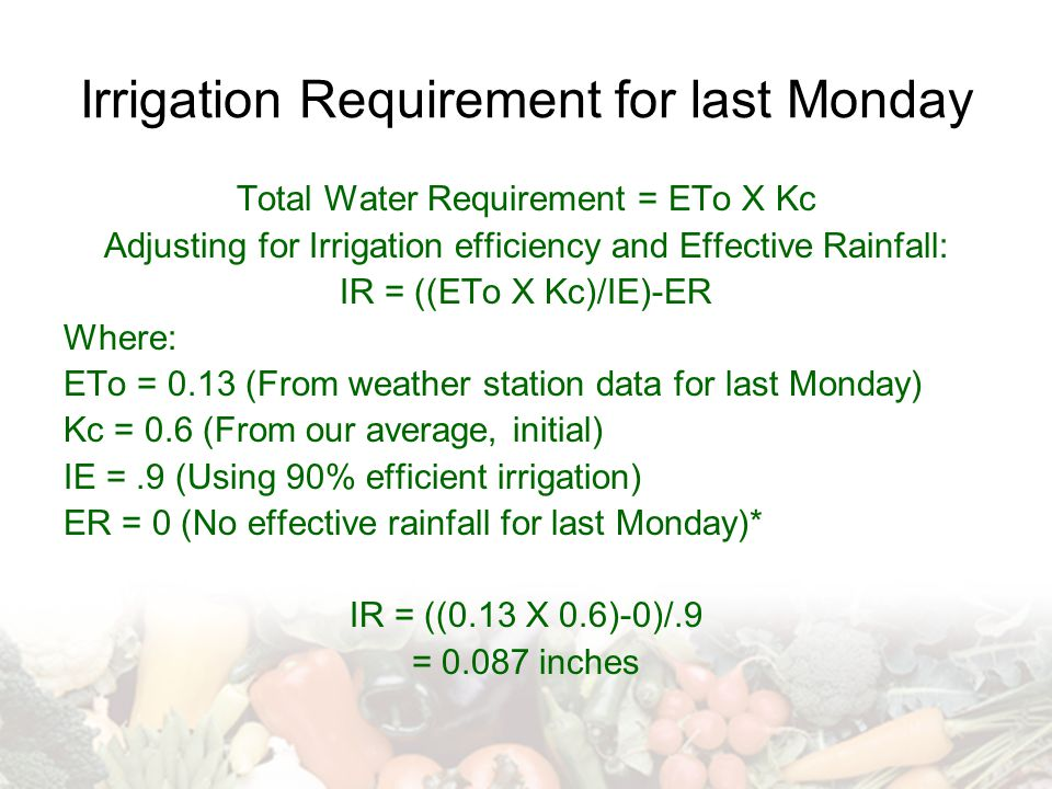 Irrigation Requirement for last Monday Total Water Requirement = ETo X Kc Adjusting for Irrigation efficiency and Effective Rainfall: IR = ((ETo X Kc)