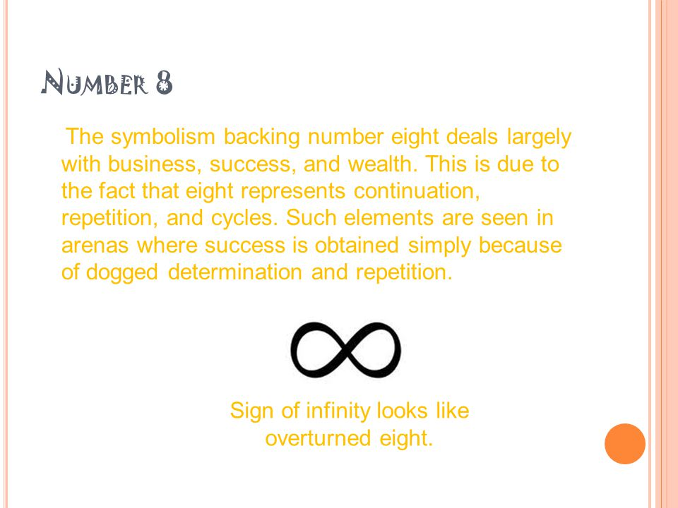 N UMBER 8 The symbolism backing number eight deals largely with business, success, and wealth.