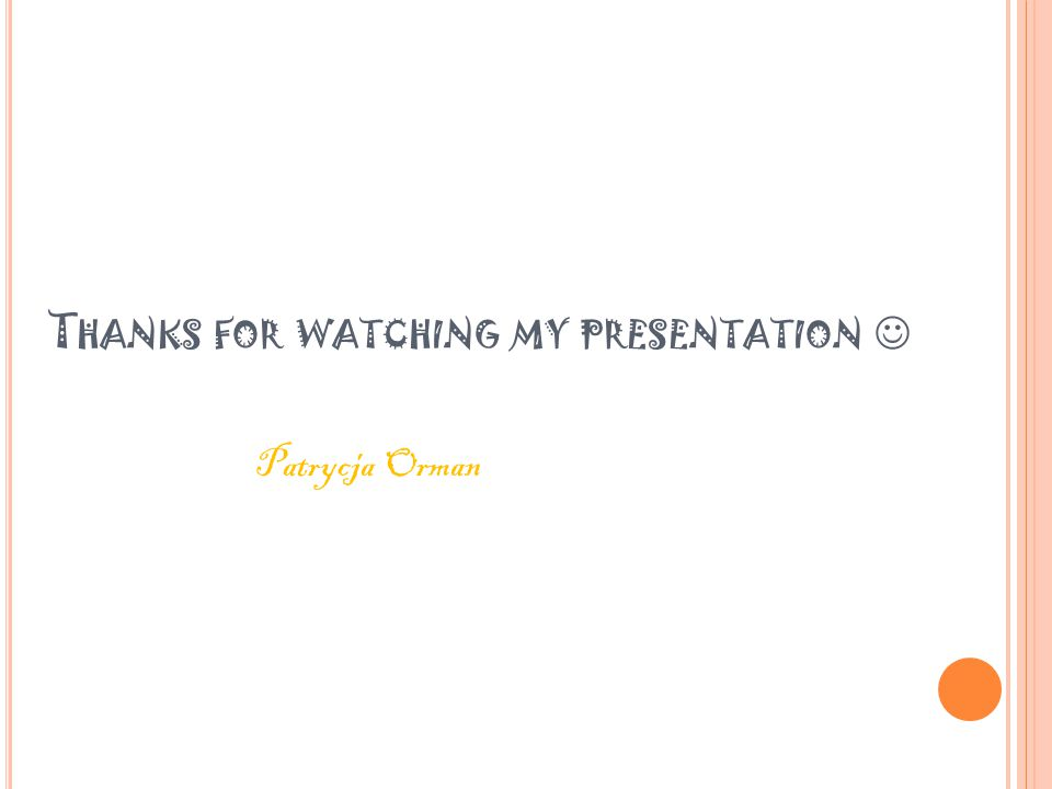 T HANKS FOR WATCHING MY PRESENTATION Patrycja Orman