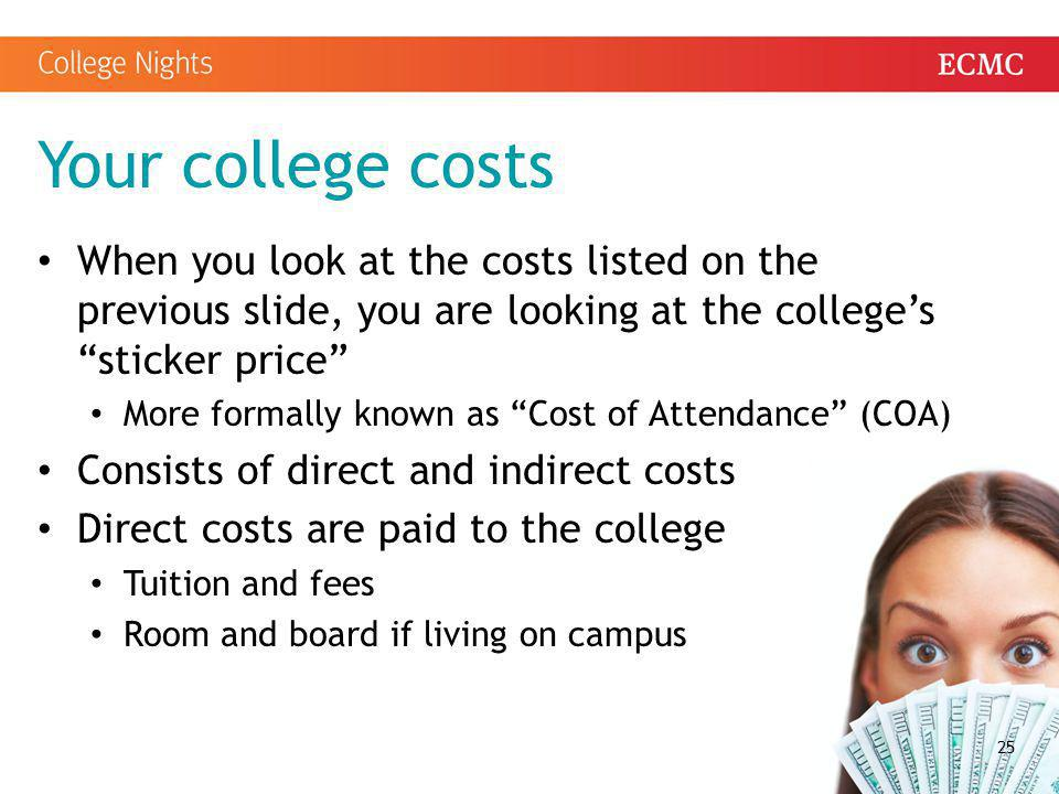 """Your college costs When you look at the costs listed on the previous slide, you are looking at the college's """"sticker price"""" More formally known as """"C"""