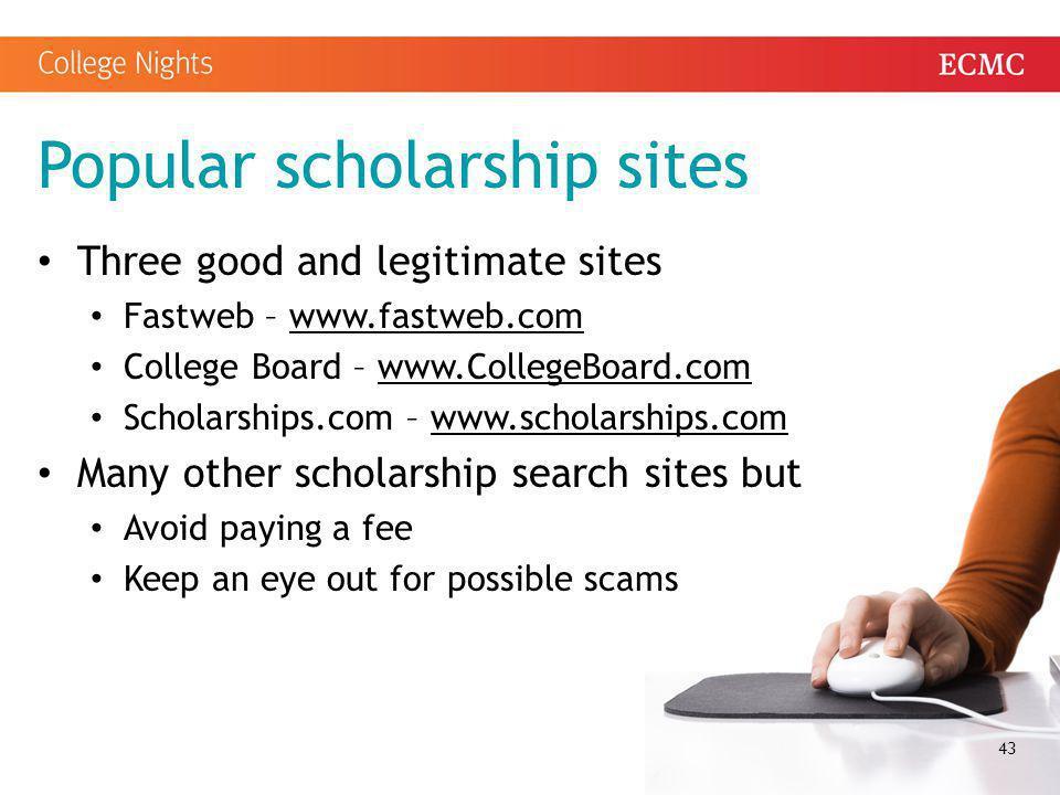 Popular scholarship sites Three good and legitimate sites Fastweb – www.fastweb.comwww.fastweb.com College Board – www.CollegeBoard.comwww.CollegeBoar