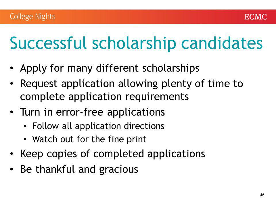 Successful scholarship candidates Apply for many different scholarships Request application allowing plenty of time to complete application requiremen
