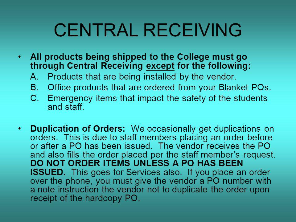CENTRAL RECEIVING All products being shipped to the College must go through Central Receiving except for the following: A.Products that are being installed by the vendor.