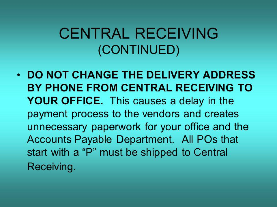 CENTRAL RECEIVING (CONTINUED) DO NOT CHANGE THE DELIVERY ADDRESS BY PHONE FROM CENTRAL RECEIVING TO YOUR OFFICE.