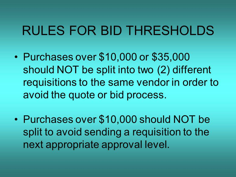 RULES FOR BID THRESHOLDS Purchases over $10,000 or $35,000 should NOT be split into two (2) different requisitions to the same vendor in order to avoid the quote or bid process.
