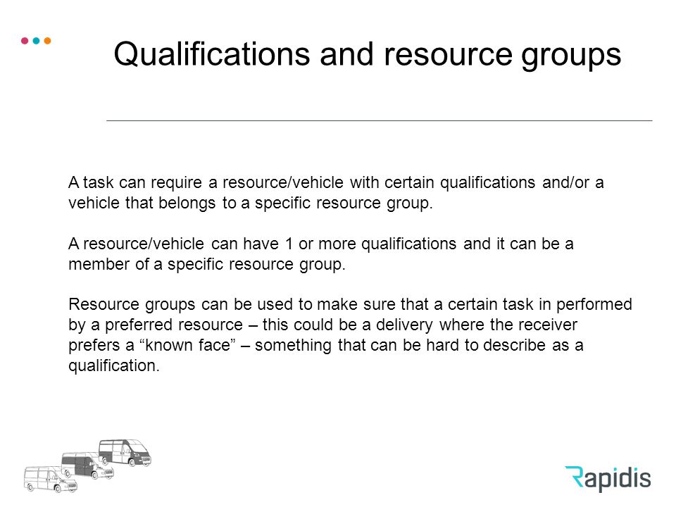 Qualifications and resource groups A task can require a resource/vehicle with certain qualifications and/or a vehicle that belongs to a specific resource group.