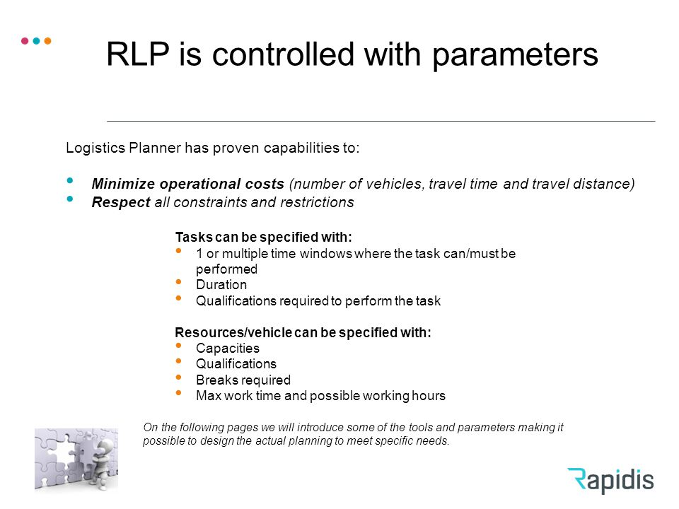 RLP is controlled with parameters Tasks can be specified with: 1 or multiple time windows where the task can/must be performed Duration Qualifications required to perform the task Resources/vehicle can be specified with: Capacities Qualifications Breaks required Max work time and possible working hours Logistics Planner has proven capabilities to: Minimize operational costs (number of vehicles, travel time and travel distance) Respect all constraints and restrictions On the following pages we will introduce some of the tools and parameters making it possible to design the actual planning to meet specific needs.