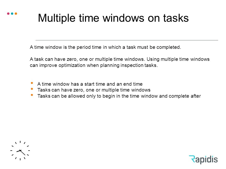 Multiple time windows on tasks A time window has a start time and an end time Tasks can have zero, one or multiple time windows Tasks can be allowed only to begin in the time window and complete after A time window is the period time in which a task must be completed.