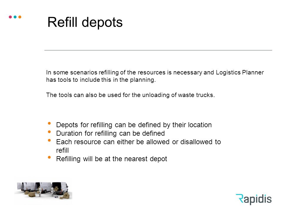 Refill depots Depots for refilling can be defined by their location Duration for refilling can be defined Each resource can either be allowed or disallowed to refill Refilling will be at the nearest depot In some scenarios refilling of the resources is necessary and Logistics Planner has tools to include this in the planning.