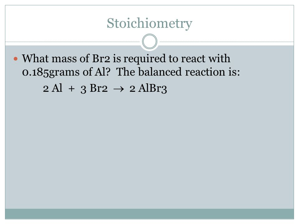 Stoichiometry What mass of Br2 is required to react with 0.185grams of Al? The balanced reaction is: 2 Al + 3 Br2  2 AlBr3