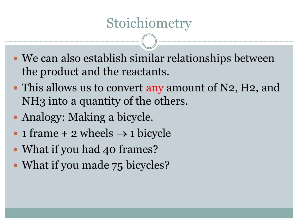 Stoichiometry We can also establish similar relationships between the product and the reactants. This allows us to convert any amount of N2, H2, and N