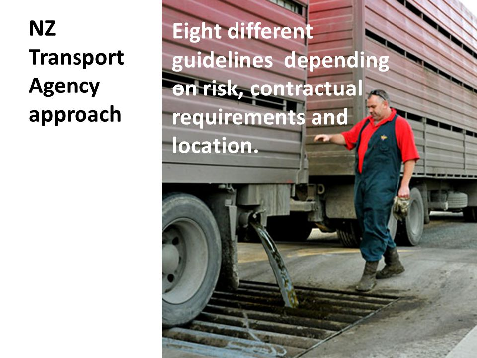 NZ Transport Agency approach Eight different guidelines depending on risk, contractual requirements and location.