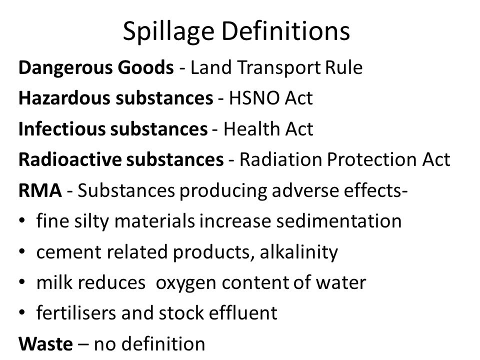 Spillage Definitions Dangerous Goods - Land Transport Rule Hazardous substances - HSNO Act Infectious substances - Health Act Radioactive substances - Radiation Protection Act RMA - Substances producing adverse effects- fine silty materials increase sedimentation cement related products, alkalinity milk reduces oxygen content of water fertilisers and stock effluent Waste – no definition