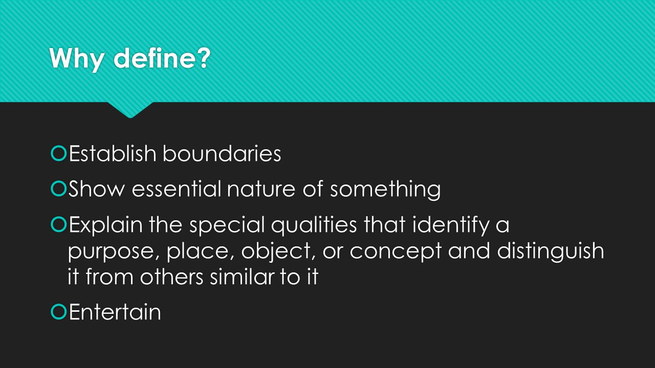 Why define?  Establish boundaries  Show essential nature of something  Explain the special qualities that identify a purpose, place, object, or con