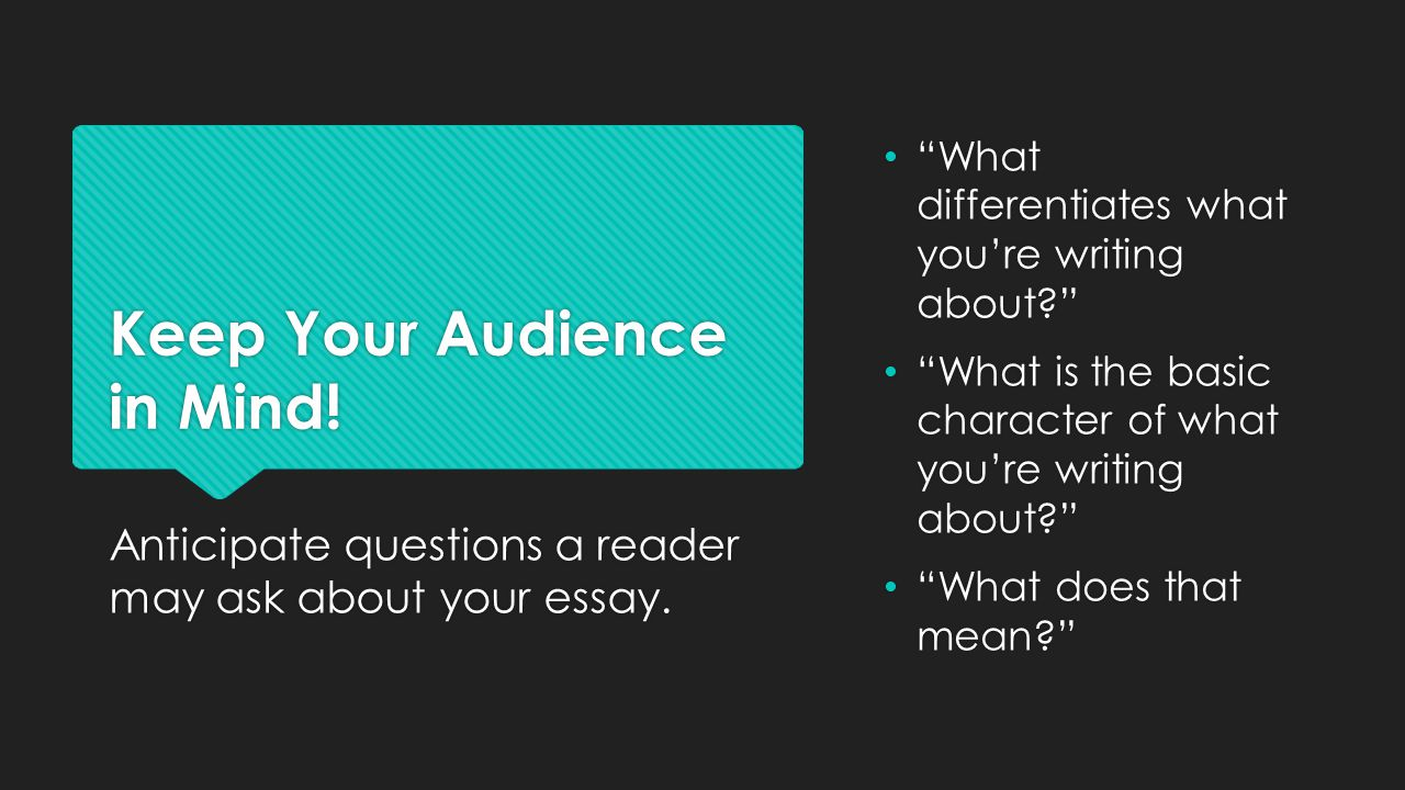 Keep Your Audience in Mind. Anticipate questions a reader may ask about your essay.