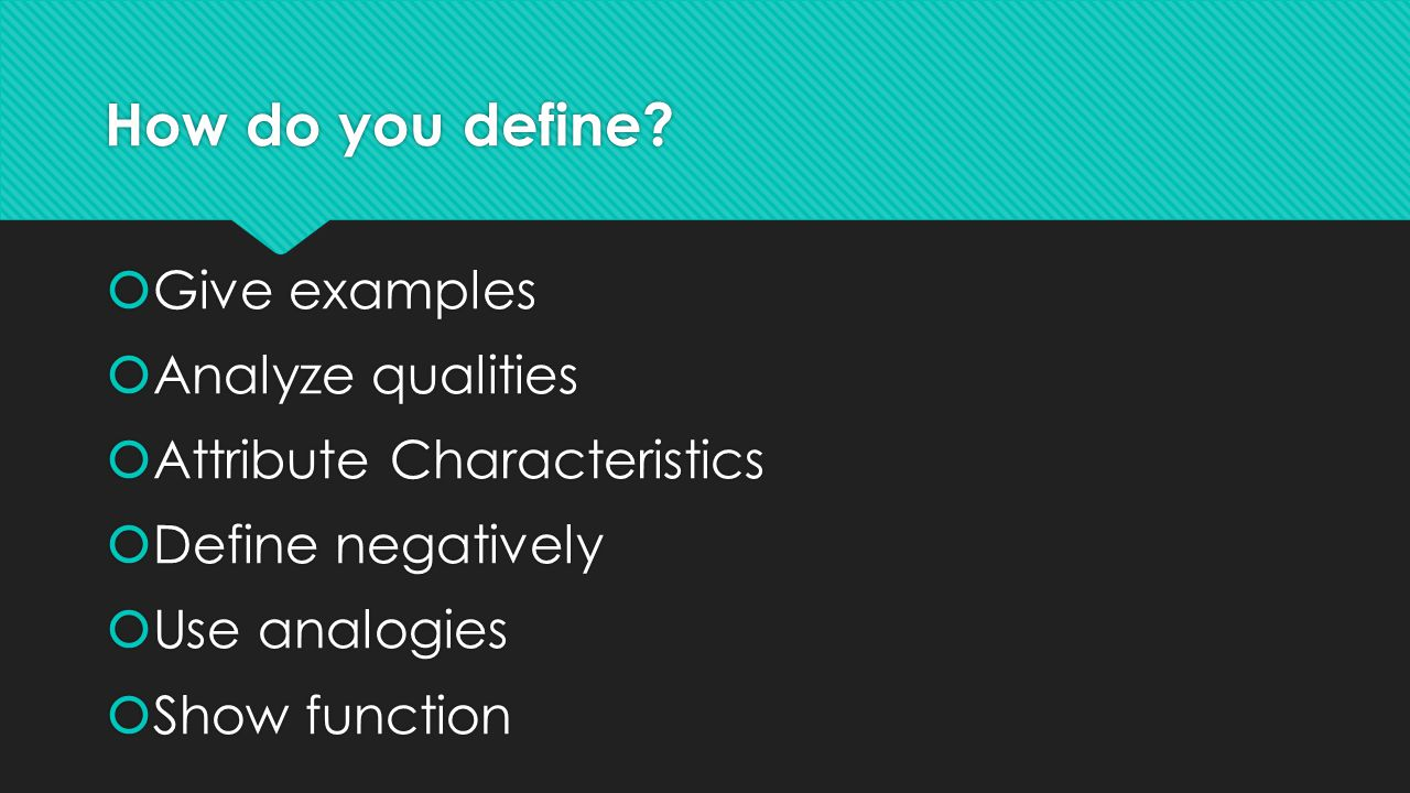 How do you define?  Give examples  Analyze qualities  Attribute Characteristics  Define negatively  Use analogies  Show function  Give examples