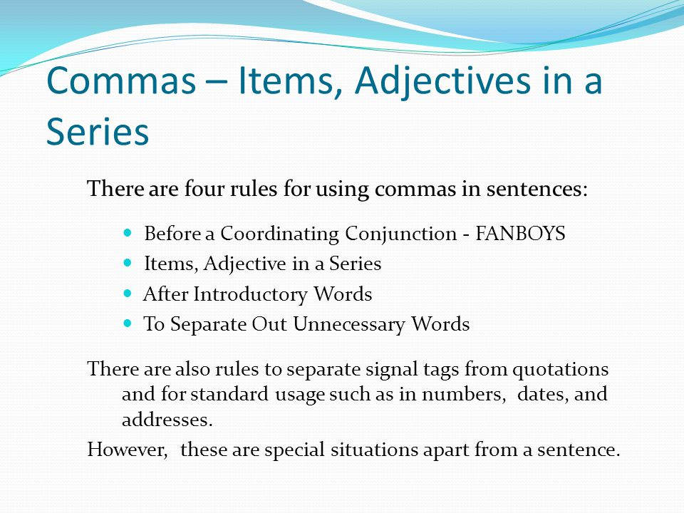 Commas – Items, Adjectives in a Series There are four rules for using commas in sentences: Before a Coordinating Conjunction - FANBOYS Items, Adjectiv