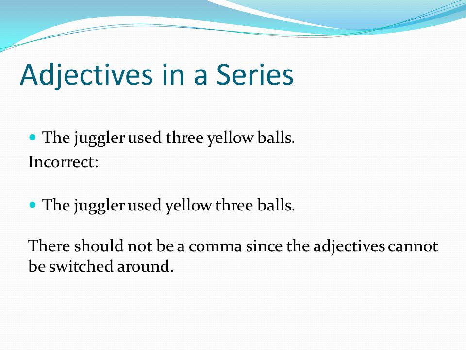 Adjectives in a Series The juggler used three yellow balls. Incorrect: The juggler used yellow three balls. There should not be a comma since the adje