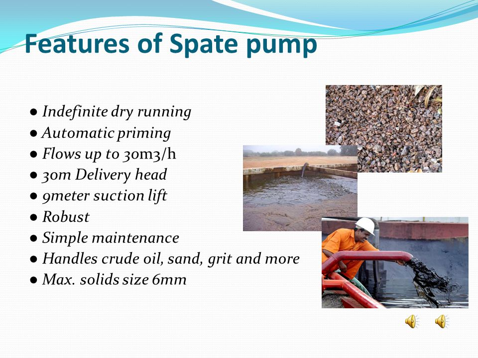 Features of Spate pump ● Indefinite dry running ● Automatic priming ● Flows up to 30m3/h ● 30m Delivery head ● 9meter suction lift ● Robust ● Simple m