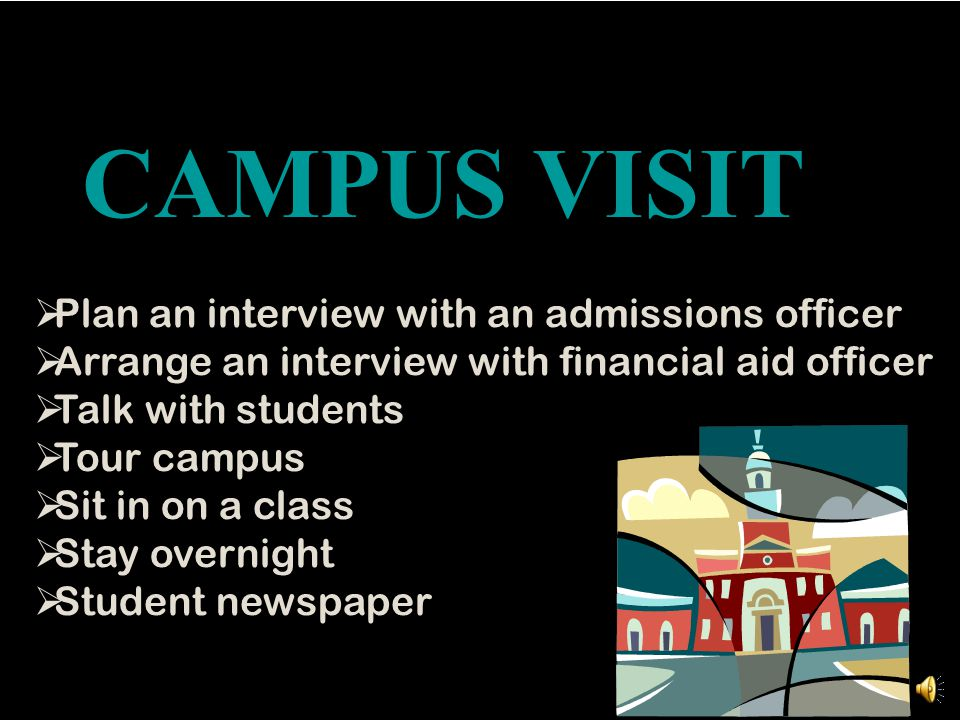 CAMPUS VISIT  Plan an interview with an admissions officer  Arrange an interview with financial aid officer  Talk with students  Tour campus  Sit in on a class  Stay overnight  Student newspaper