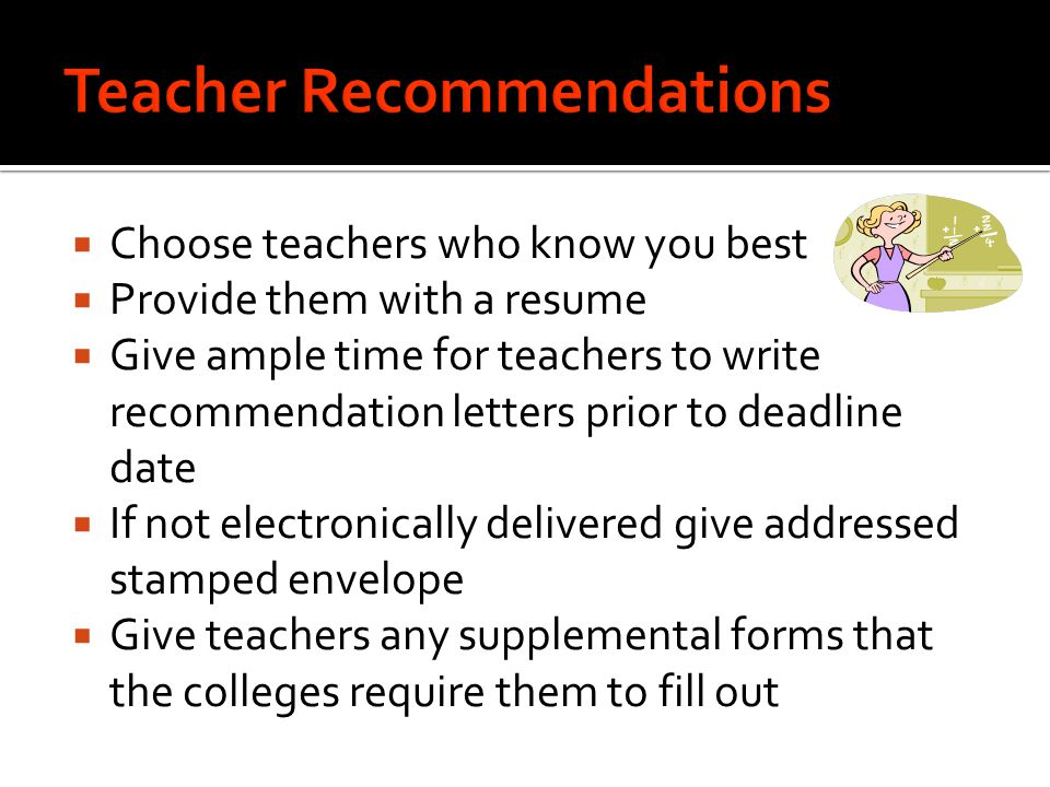  Choose teachers who know you best  Provide them with a resume  Give ample time for teachers to write recommendation letters prior to deadline date  If not electronically delivered give addressed stamped envelope  Give teachers any supplemental forms that the colleges require them to fill out