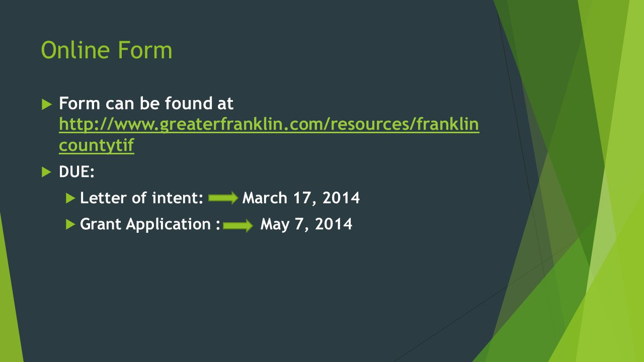 Online Form  Form can be found at http://www.greaterfranklin.com/resources/franklin countytif http://www.greaterfranklin.com/resources/franklin countytif  DUE:  Letter of intent: March 17, 2014  Grant Application : May 7, 2014