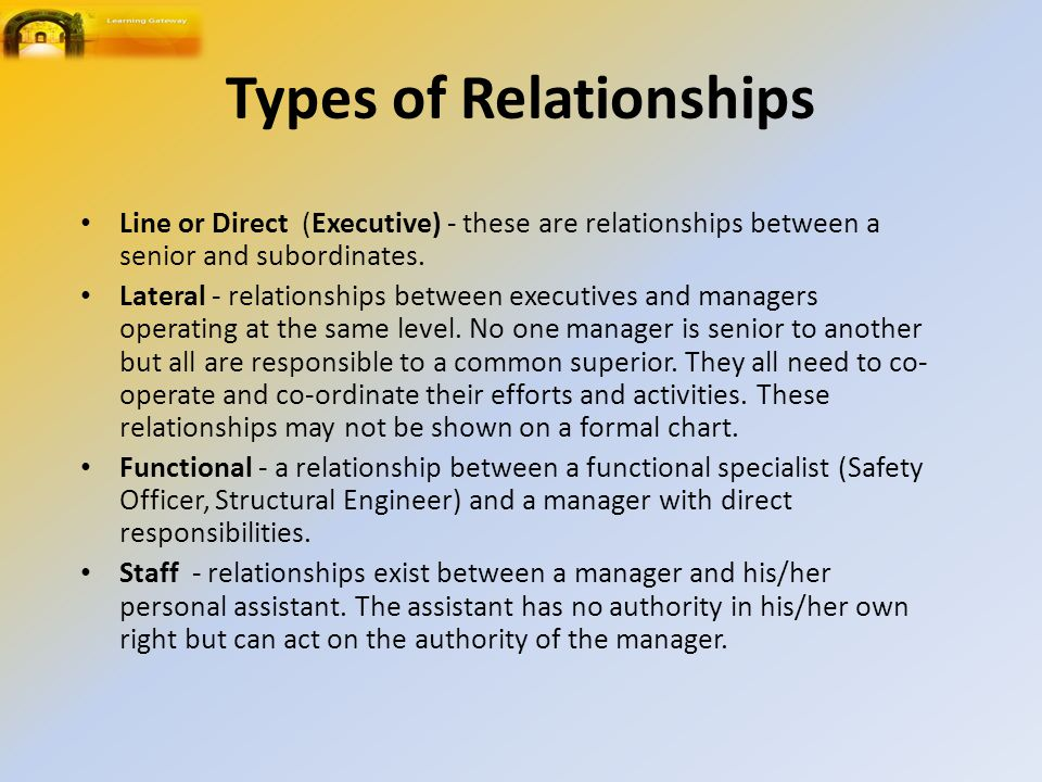 Types of Relationships Line or Direct (Executive) - these are relationships between a senior and subordinates.
