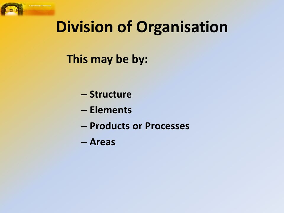 Division of Organisation This may be by: – Structure – Elements – Products or Processes – Areas