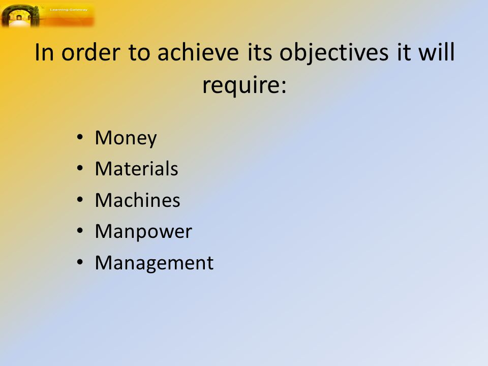 In order to achieve its objectives it will require: Money Materials Machines Manpower Management