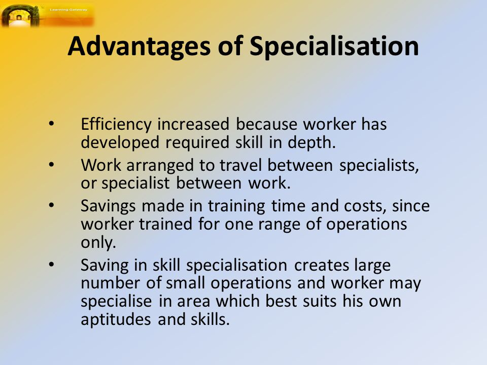 Advantages of Specialisation Efficiency increased because worker has developed required skill in depth.