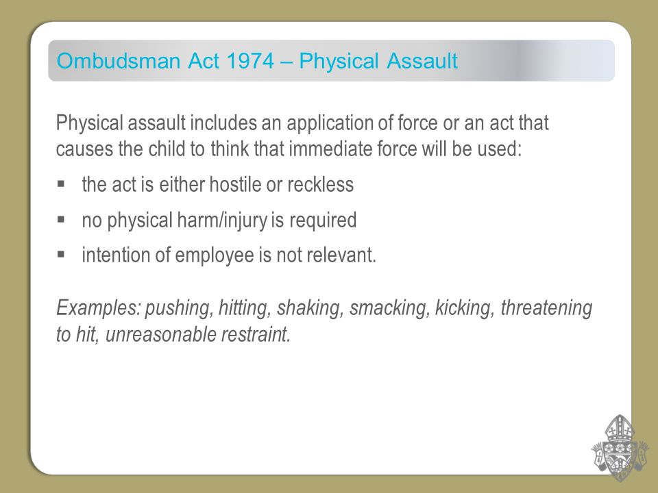 Ombudsman Act 1974 – Physical Assault Physical assault includes an application of force or an act that causes the child to think that immediate force will be used:  the act is either hostile or reckless  no physical harm/injury is required  intention of employee is not relevant.