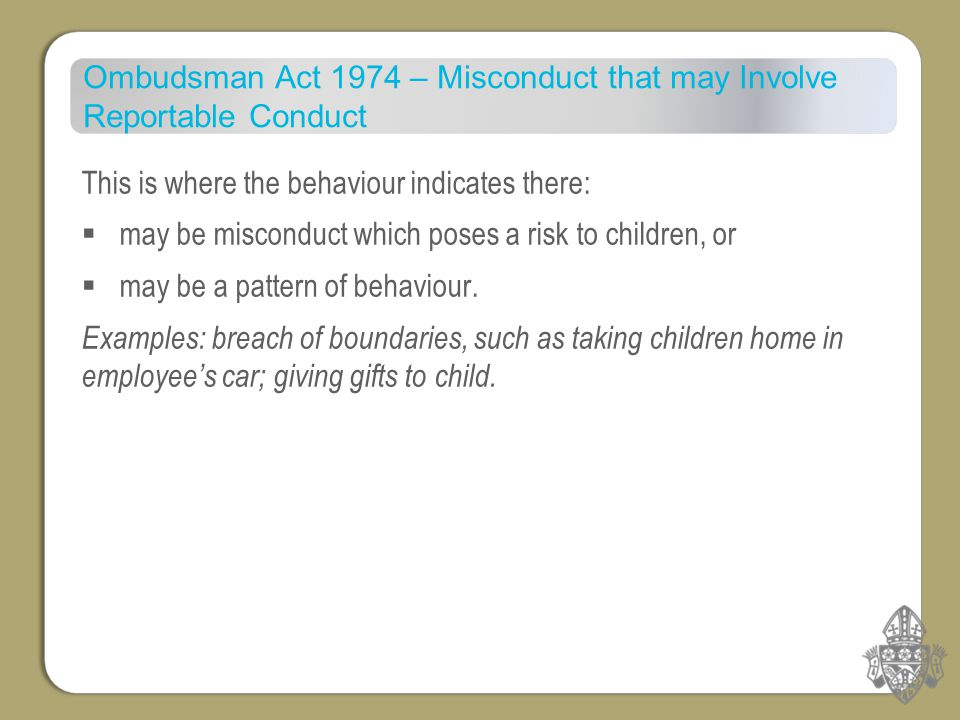 Ombudsman Act 1974 – Misconduct that may Involve Reportable Conduct This is where the behaviour indicates there:  may be misconduct which poses a risk to children, or  may be a pattern of behaviour.