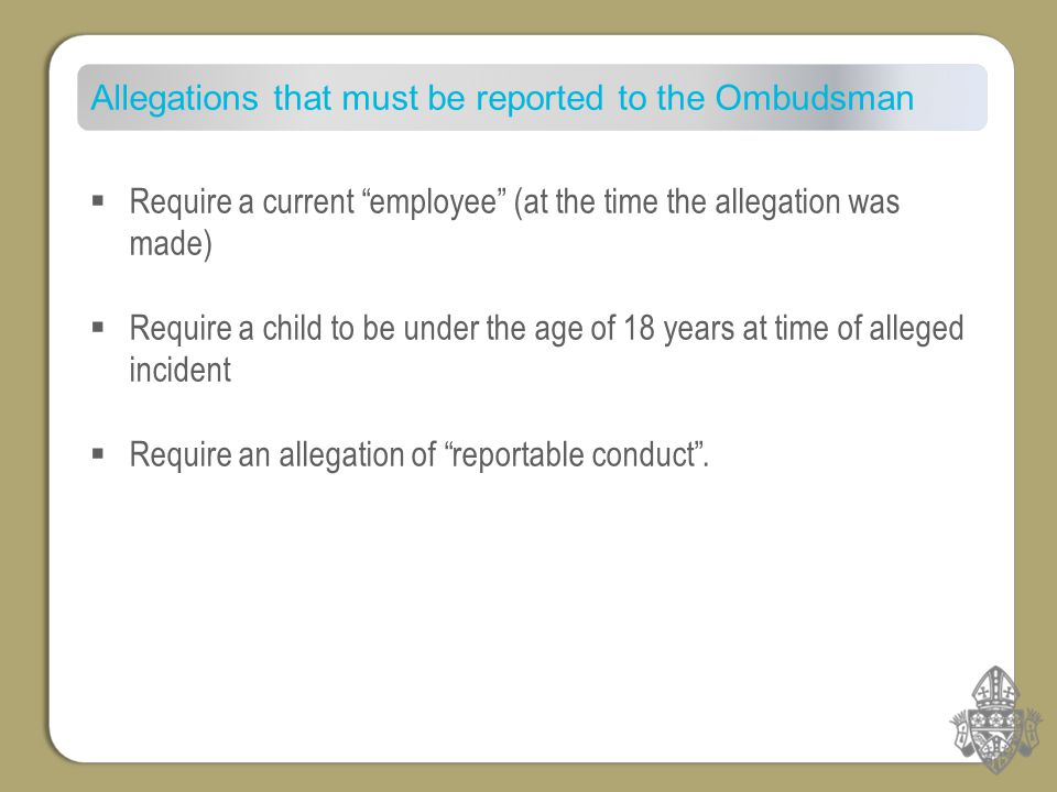 Allegations that must be reported to the Ombudsman  Require a current employee (at the time the allegation was made)  Require a child to be under the age of 18 years at time of alleged incident  Require an allegation of reportable conduct .