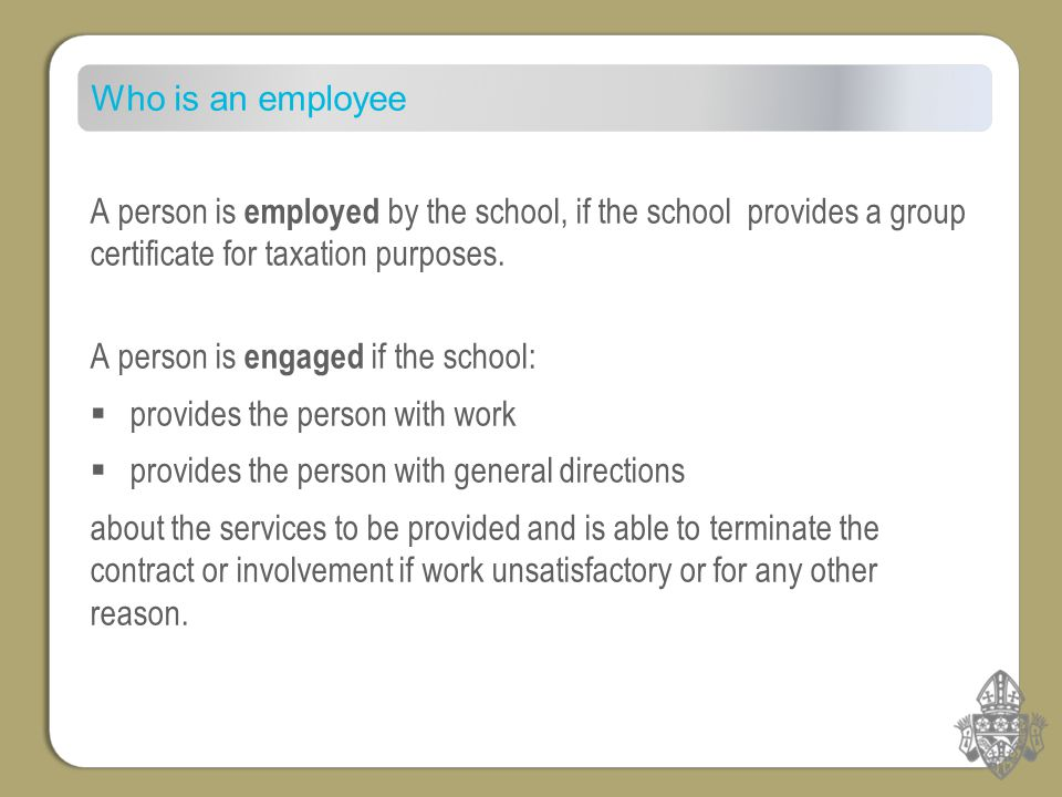 Who is an employee A person is employed by the school, if the school provides a group certificate for taxation purposes.