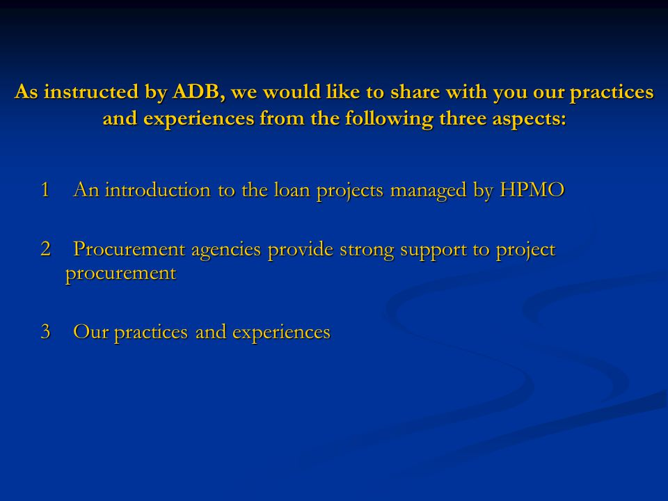 As instructed by ADB, we would like to share with you our practices and experiences from the following three aspects: As instructed by ADB, we would like to share with you our practices and experiences from the following three aspects: 1 An introduction to the loan projects managed by HPMO 2 Procurement agencies provide strong support to project procurement 3 Our practices and experiences