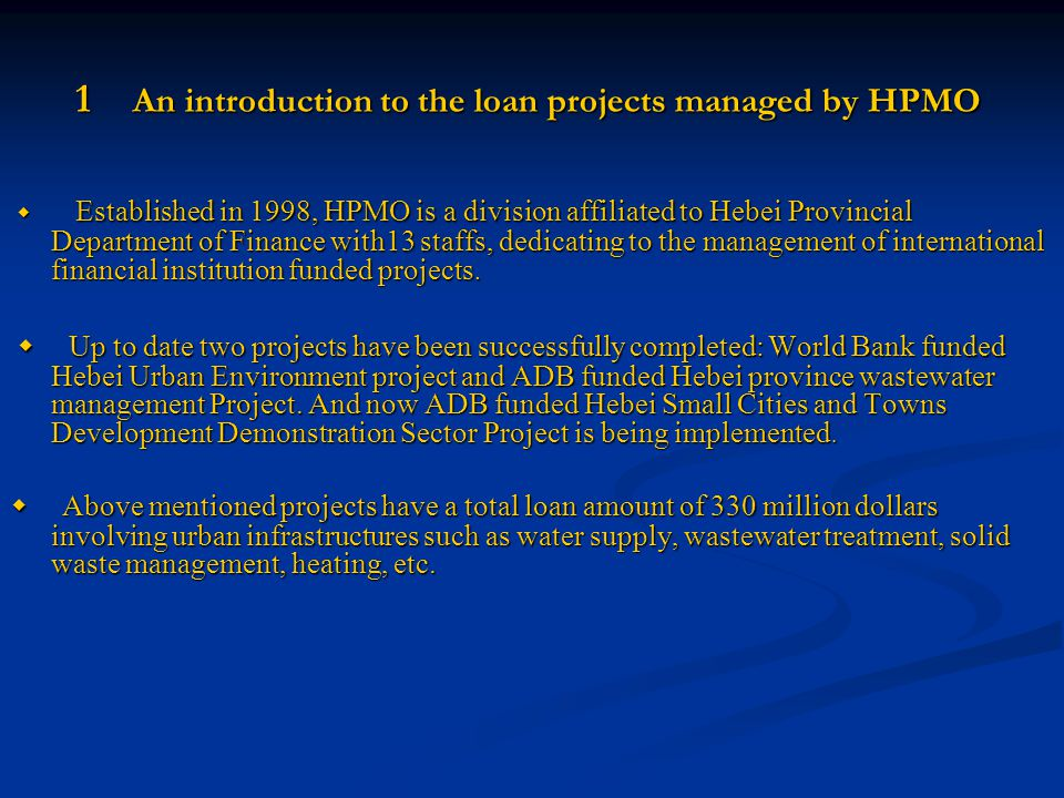 1 An introduction to the loan projects managed by HPMO ◆ Established in 1998, HPMO is a division affiliated to Hebei Provincial Department of Finance with13 staffs, dedicating to the management of international financial institution funded projects.