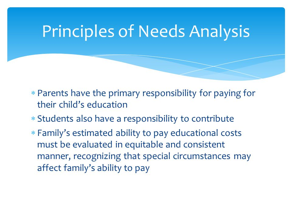 Parents have the primary responsibility for paying for their child's education  Students also have a responsibility to contribute  Family's estimated ability to pay educational costs must be evaluated in equitable and consistent manner, recognizing that special circumstances may affect family's ability to pay Principles of Needs Analysis