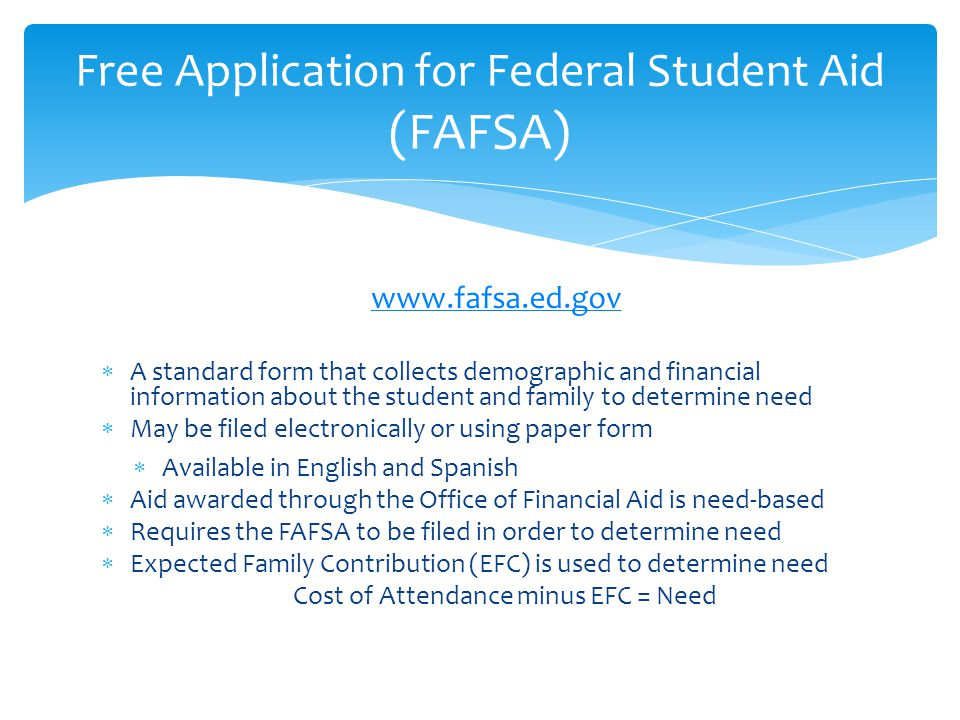 www.fafsa.ed.gov  A standard form that collects demographic and financial information about the student and family to determine need  May be filed electronically or using paper form  Available in English and Spanish  Aid awarded through the Office of Financial Aid is need-based  Requires the FAFSA to be filed in order to determine need  Expected Family Contribution (EFC) is used to determine need Cost of Attendance minus EFC = Need Free Application for Federal Student Aid (FAFSA)