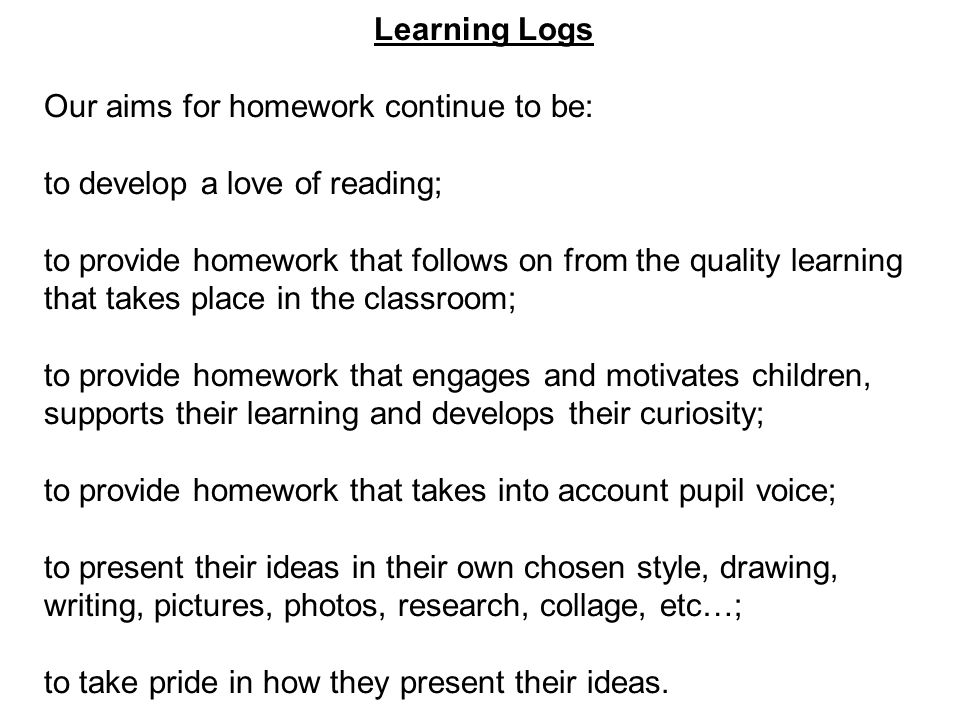 Learning Logs Our aims for homework continue to be: to develop a love of reading; to provide homework that follows on from the quality learning that takes place in the classroom; to provide homework that engages and motivates children, supports their learning and develops their curiosity; to provide homework that takes into account pupil voice; to present their ideas in their own chosen style, drawing, writing, pictures, photos, research, collage, etc…; to take pride in how they present their ideas.