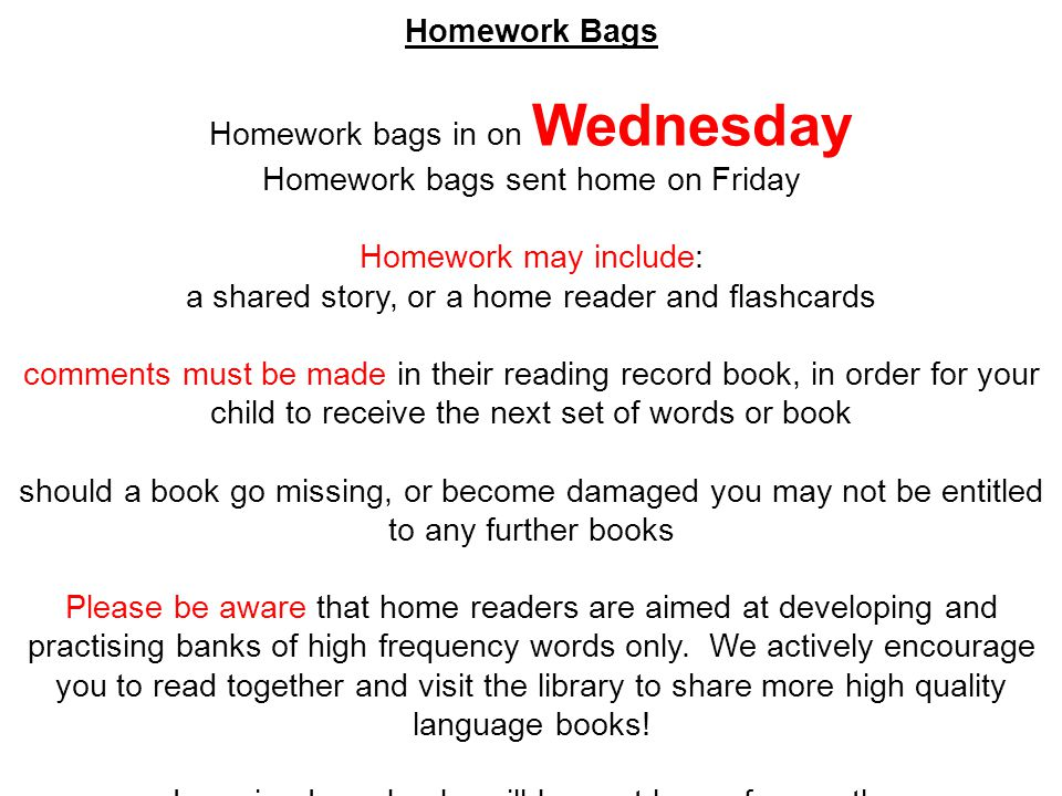 Homework Bags Homework bags in on Wednesday Homework bags sent home on Friday Homework may include: a shared story, or a home reader and flashcards comments must be made in their reading record book, in order for your child to receive the next set of words or book should a book go missing, or become damaged you may not be entitled to any further books Please be aware that home readers are aimed at developing and practising banks of high frequency words only.