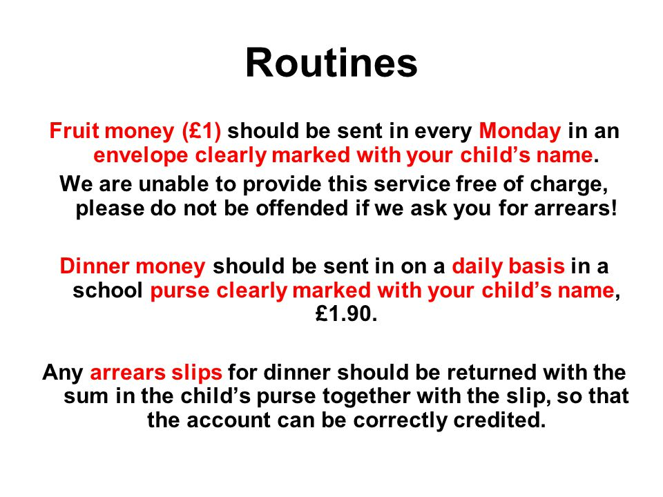 Routines Fruit money (£1) should be sent in every Monday in an envelope clearly marked with your child's name.