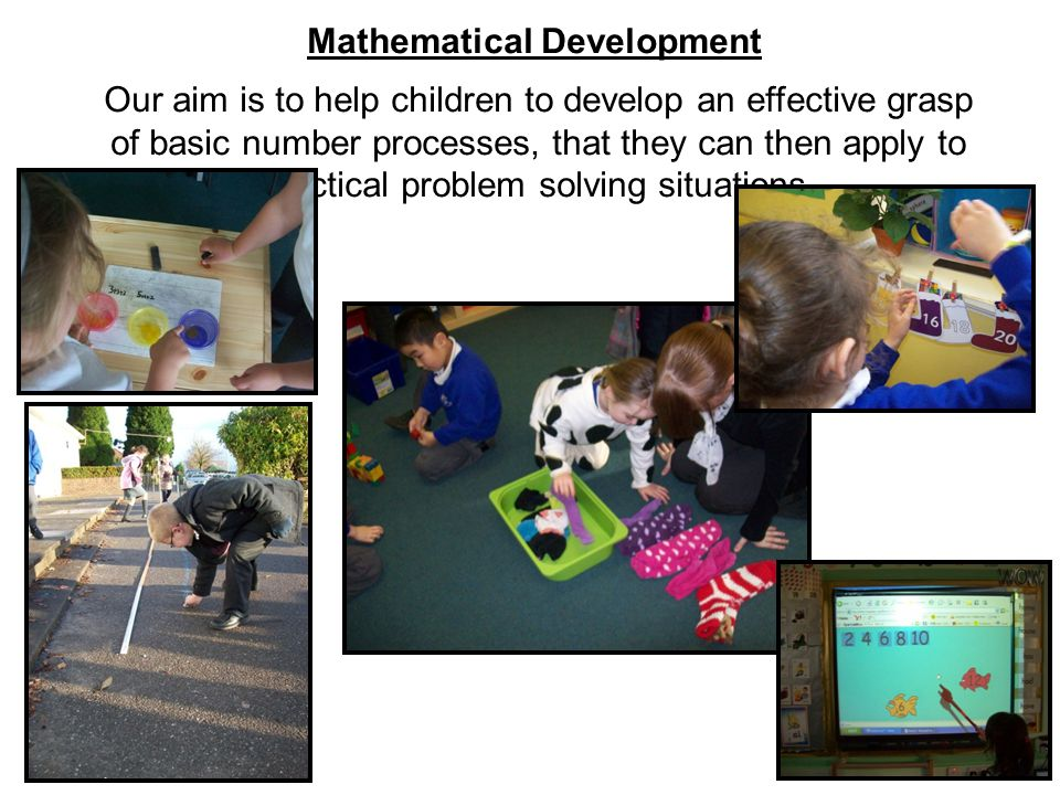Mathematical Development Our aim is to help children to develop an effective grasp of basic number processes, that they can then apply to practical problem solving situations.
