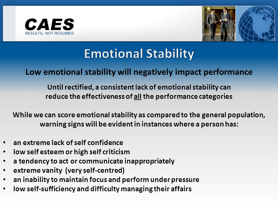 Until rectified, a consistent lack of emotional stability can reduce the effectiveness of all the performance categories While we can score emotional