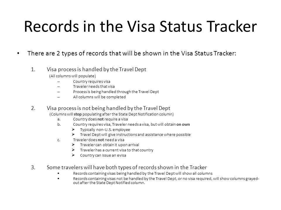 Records in the Visa Status Tracker There are 2 types of records that will be shown in the Visa Status Tracker: 1.Visa process is handled by the Travel Dept (All columns will populate) – Country requires visa – Traveler needs that visa – Process is being handled through the Travel Dept – All columns will be completed 2.Visa process is not being handled by the Travel Dept (Columns will stop populating after the State Dept Notification column) a.Country does not require a visa b.Country requires visa, Traveler needs a visa, but will obtain on own  Typically non-U.S.
