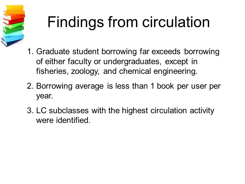 Findings from circulation 1.Graduate student borrowing far exceeds borrowing of either faculty or undergraduates, except in fisheries, zoology, and chemical engineering.